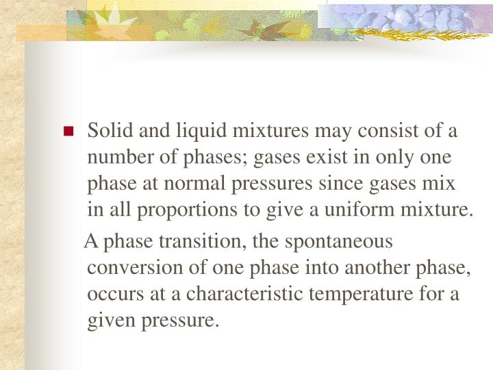 Solid and liquid mixtures may consist of a number of phases; gases exist in only one phase at normal pressures since gases mix in all proportions to give a uniform mixture.