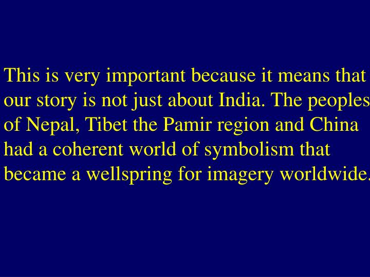 This is very important because it means that our story is not just about India. The peoples of Nepal, Tibet the Pamir region and China had a coherent world of symbolism that became a wellspring for imagery worldwide.