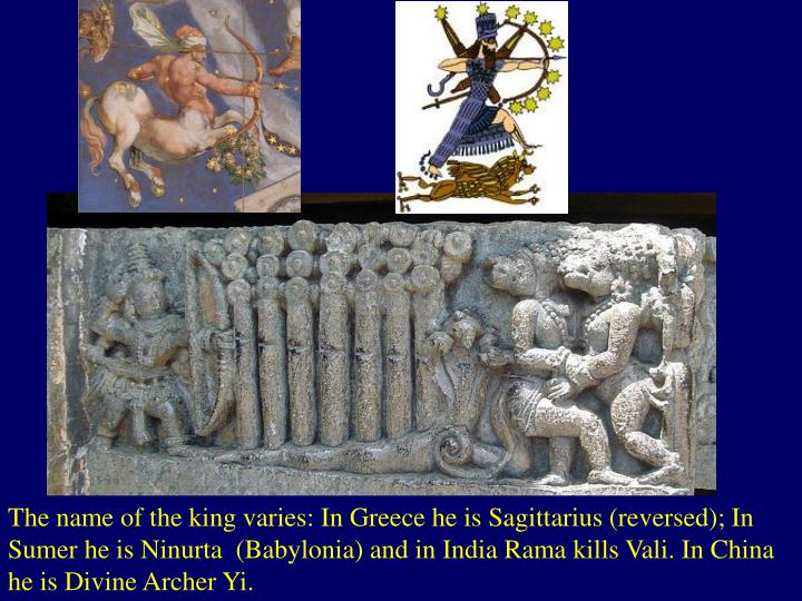 The name of the king varies: In Greece he is Sagittarius (reversed); In Sumer he is Ninurta  (Babylonia) and in India Rama kills Vali. In China he is Divine Archer Yi.