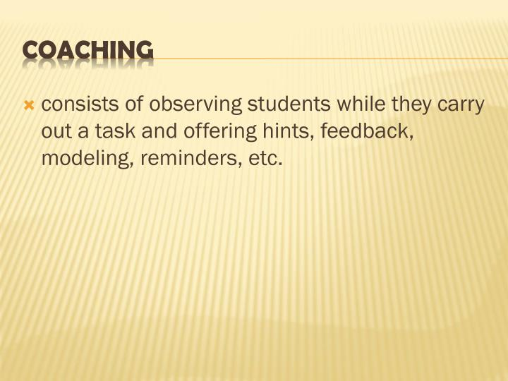 consists of observing students while they carry out a task and offering hints, feedback, modeling, reminders, etc.