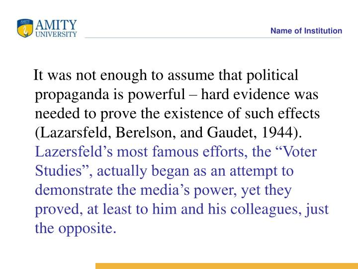 It was not enough to assume that political propaganda is powerful – hard evidence was needed to prove the existence of such effects (Lazarsfeld, Berelson, and Gaudet, 1944).