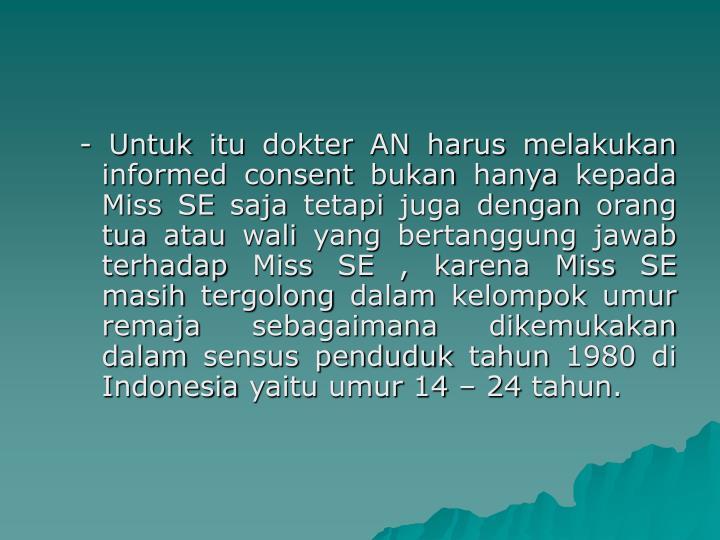 - Untuk itu dokter AN harus melakukan informed consent bukan hanya kepada Miss SE saja tetapi juga dengan orang tua atau wali yang bertanggung jawab terhadap Miss SE , karena Miss SE masih tergolong dalam kelompok umur remaja sebagaimana dikemukakan dalam sensus penduduk tahun 1980 di Indonesia yaitu umur 14 – 24 tahun.