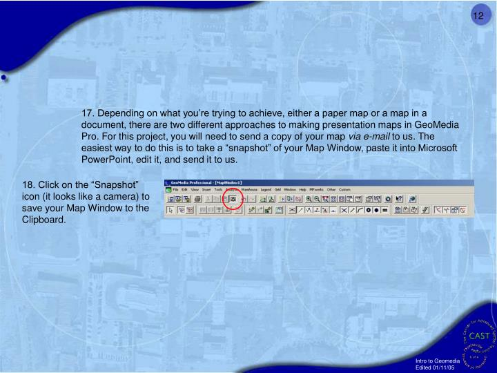17. Depending on what you're trying to achieve, either a paper map or a map in a document, there are two different approaches to making presentation maps in GeoMedia Pro. For this project, you will need to send a copy of your map
