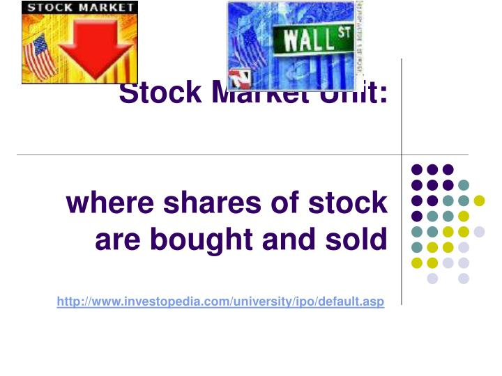 stock market unit where shares of stock are bought and sold n.