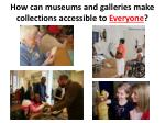 how can museums and galleries make collections accessible to everyone