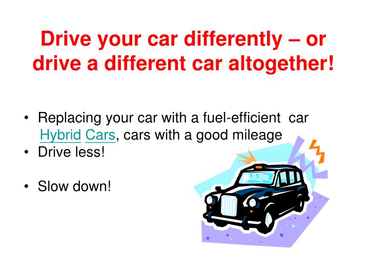Drive your car differently – or drive a different car altogether!