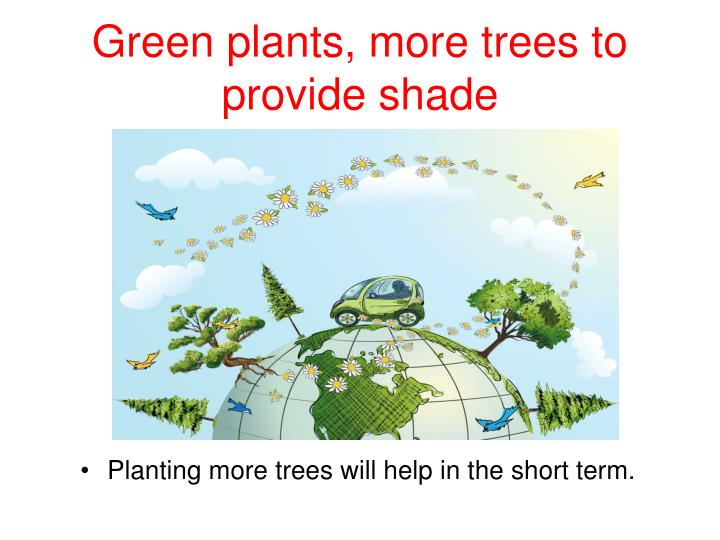 Green plants, more trees to provide shade