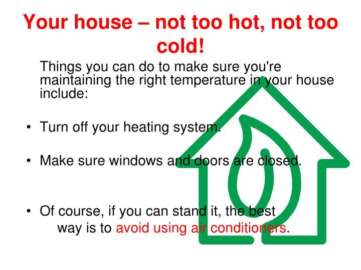Your house – not too hot, not too cold!