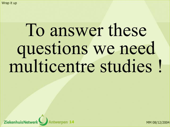 To answer these questions we need multicentre studies !
