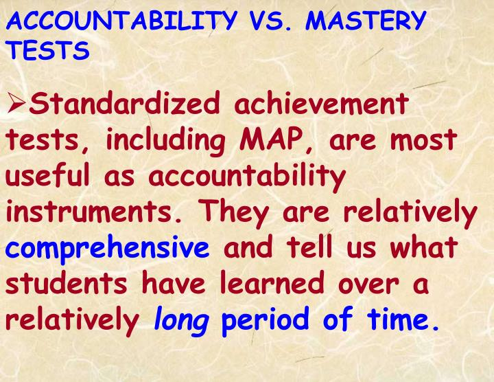 Standardized achievement tests, including MAP, are most useful as accountability instruments. They are relatively