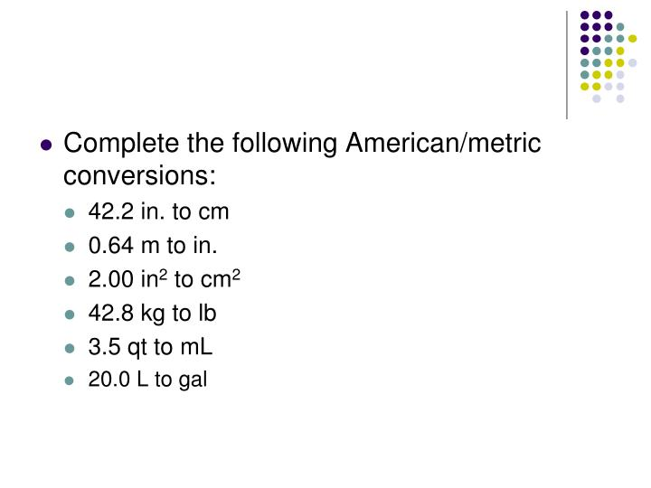 Complete the following American/metric conversions: