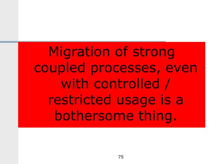 Migration of strong coupled processes, even with controlled / restricted usage is a bothersome thing.