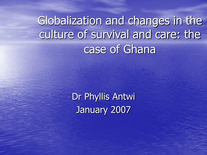 globalization and changes in the culture of survival and care the case of ghana n.