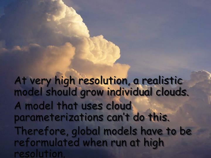 At very high resolution, a realistic model should grow individual clouds.