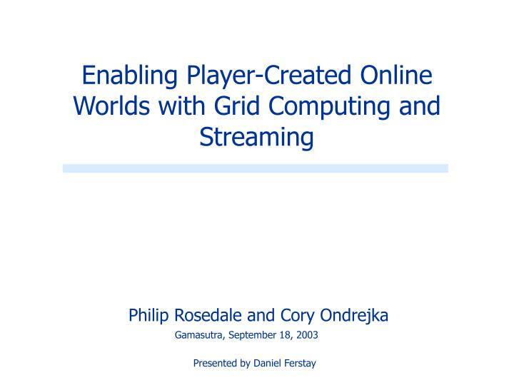enabling player created online worlds with grid computing and streaming n.