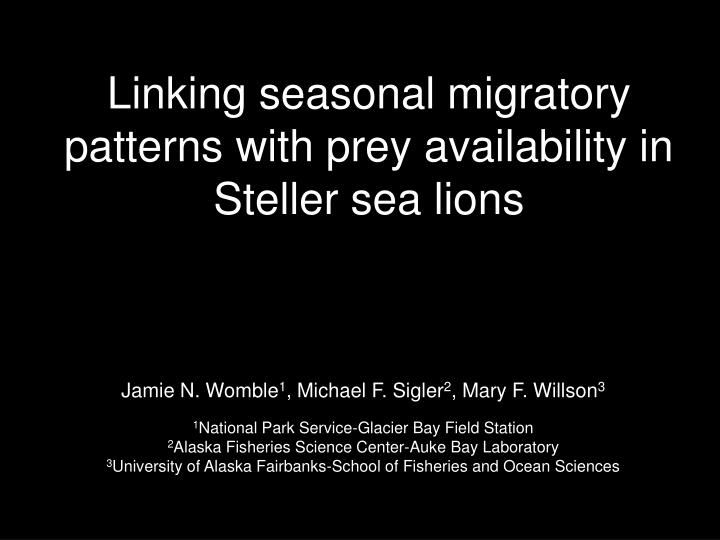 linking seasonal migratory patterns with prey availability in steller sea lions n.