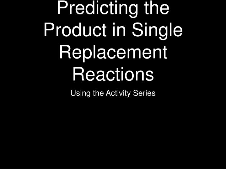 predicting the product in single replacement reactions n.