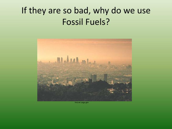 If they are so bad, why do we use Fossil Fuels?