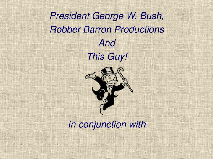president george w bush robber barron productions and this guy in conjunction with n.
