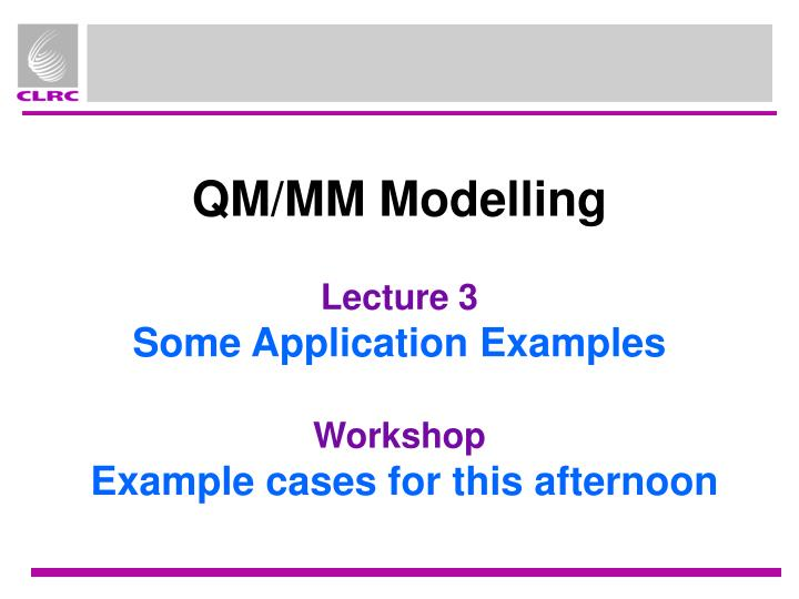 qm mm modelling lecture 3 some application examples workshop example cases for this afternoon n.