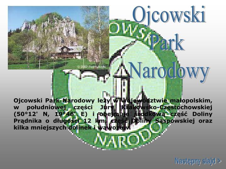Ojcowski Park Narodowy leży w województwie małopolskim, w południowej części Jury Krakowsko-Częstochowskiej (50°12'N, 19°46'E) i obejmuje środkową część Doliny Prądnika o długości 12 km, część Doliny Sąspowskiej oraz kilka mniejszych dolinek iwąwozów.