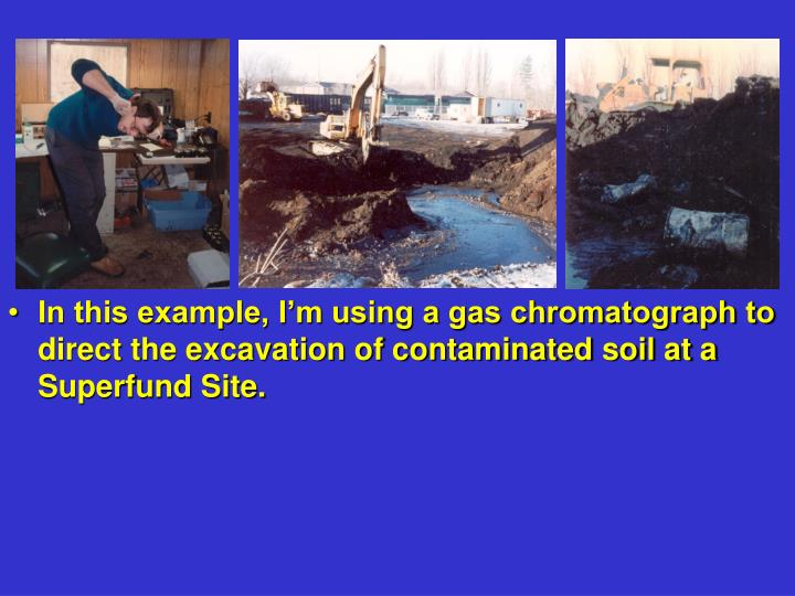 In this example, I'm using a gas chromatograph to direct the excavation of contaminated soil at a ...