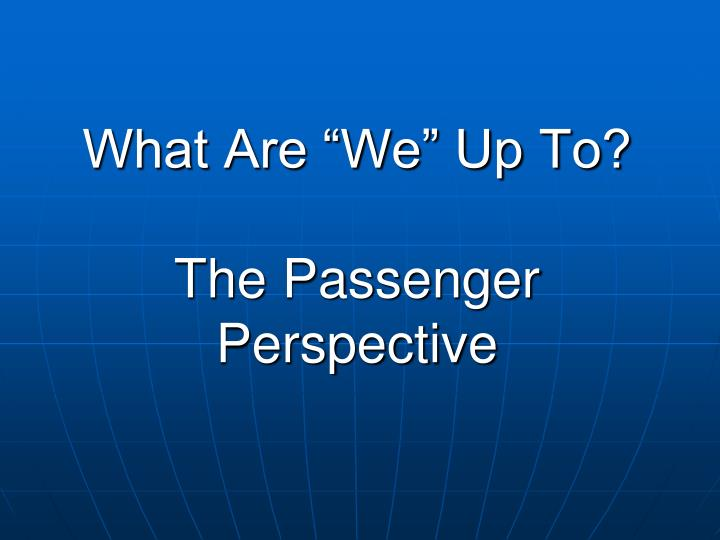 What are we up to the passenger perspective