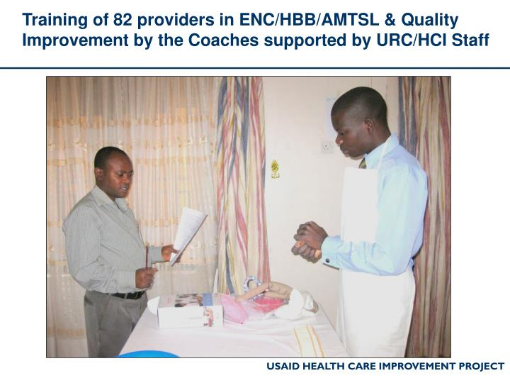 Training of 82 providers in ENC/HBB/AMTSL & Quality Improvement by the Coaches supported by URC/HCI Staff