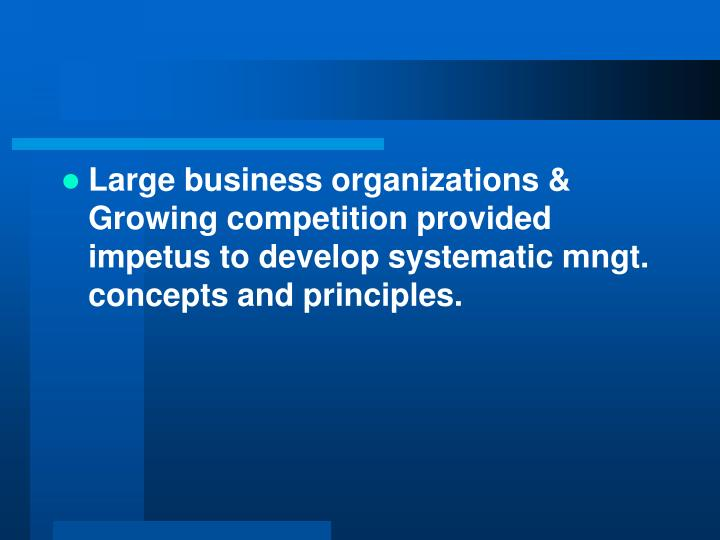 Large business organizations & Growing competition provided impetus to develop systematic mngt. concepts and principles.