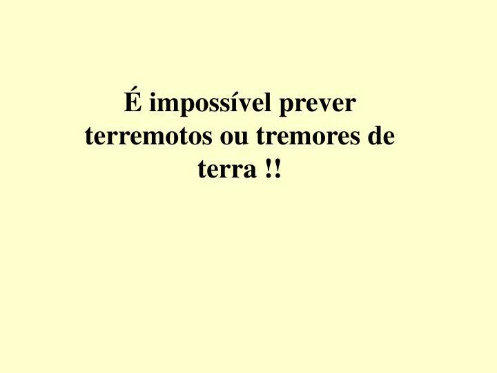 É impossível prever terremotos ou tremores de terra !!