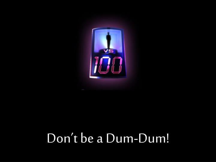 Don't be a Dum-Dum!