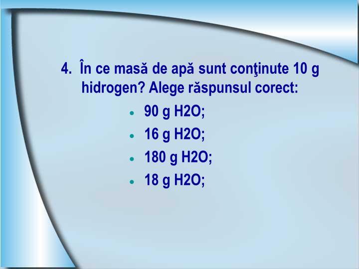 4.  În ce masǎ de apǎ sunt conţinute 10 g hidrogen? Alege rǎspunsul corect: