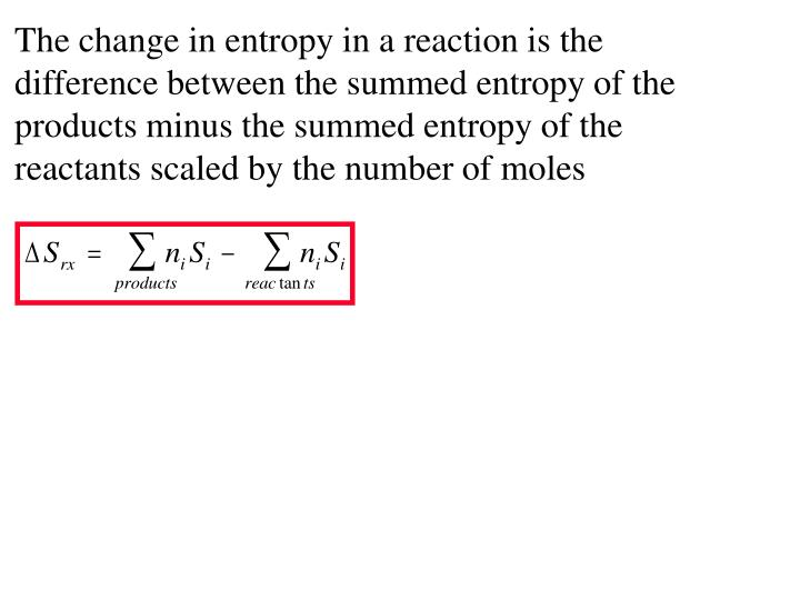 The change in entropy in a reaction is the difference between the summed entropy of the products minus the summed entropy of the reactants scaled by the number of moles