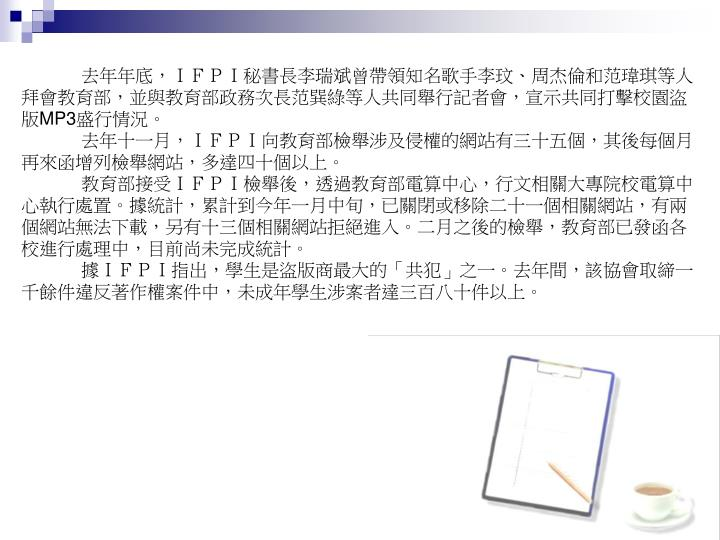 去年年底,IFPI秘書長李瑞斌曾帶領知名歌手李玟、周杰倫和范瑋琪等人拜會教育部,並與教育部政務次長范巽綠等人共同舉行記者會,宣示共同打擊校園盜版