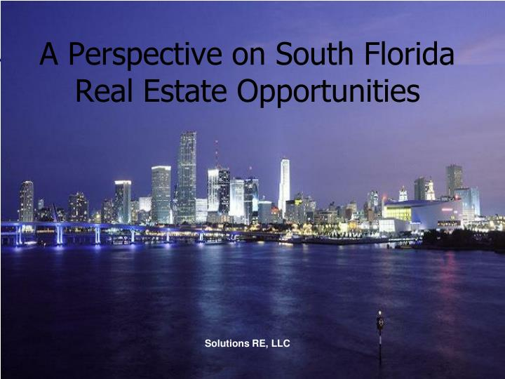 a perspective on south florida real estate opportunities solutions re llc n.