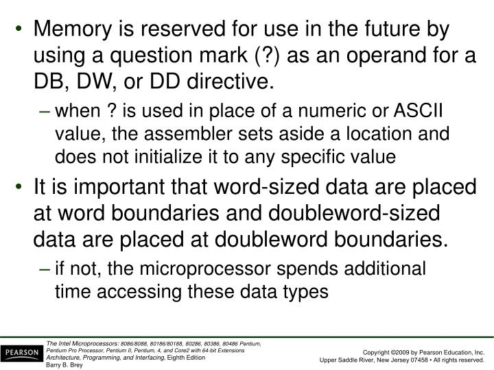 Memory is reserved for use in the future by using a question mark (?) as an operand for a DB, DW, or DD directive.