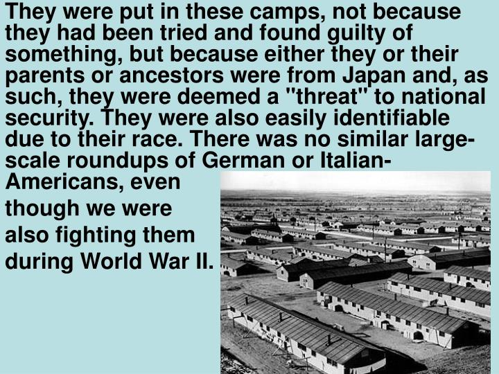 """They were put in these camps, not because they had been tried and found guilty of something, but because either they or their parents or ancestors were from Japan and, as such, they were deemed a """"threat"""" to national security. They were also easily identifiable due to their race. There was no similar large-scale roundups of German or Italian-Americans, even"""