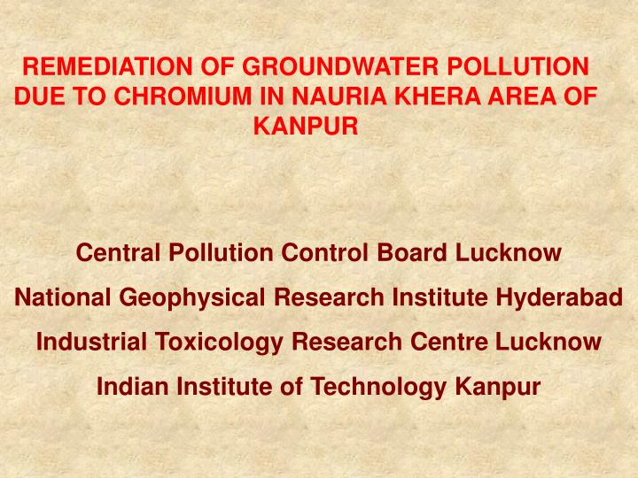 REMEDIATION OF GROUNDWATER POLLUTION DUE TO CHROMIUM IN NAURIA KHERA AREA OF KANPUR