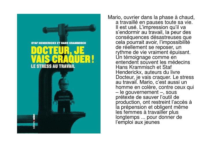 Mario, ouvrier dans la phase à chaud, a travaillé en pauses toute sa vie. Il est usé. L'impression qu'il va s'endormir au travail, la peur des conséquences désastreuses que cela pourrait avoir, l'impossibilité de réellement se reposer, un rythme de vie vraiment épuisant. Un témoignage comme en entendent souvent les médecins Hans Krammisch et Staf Henderickx, auteurs du livre Docteur, je vais craquer. Le stress au travail. Mario, c'est aussi un homme en colère, contre ceux qui – le gouvernement –, sous prétexte de sauver l'outil de production, ont restreint l'accès à la prépension et obligent même les femmes à travailler plus longtemps ... pour donner de l'emploi aux jeunes