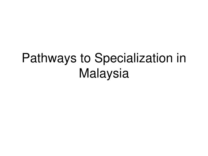 pathways to specialization in malaysia n.