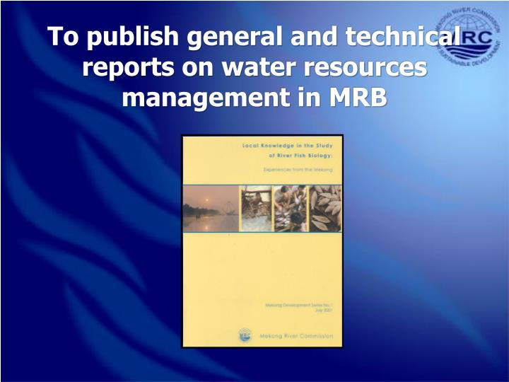To publish general and technical reports on water resources management in MRB