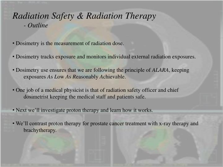 understanding radiation therapy its safety and development Radiation therapy is one of the most common treatments for cancer radiation may be used to cure or shrink early-stage cancer, stop cancer from coming back, or to treat symptoms when cancer has spread learn about how it works and what to expect.