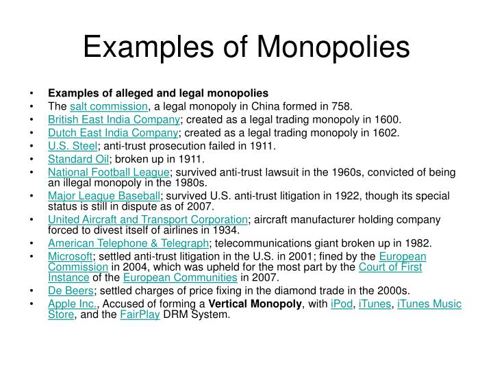 example of a monopoly firm A pure monopoly is characterized by a single firm that dominates a market with no close barriers to entry are obstacles that prevent firms from entering a market a monopoly is created when the barriers are steep the best examples of natural monopolies are software and digital editions of media.