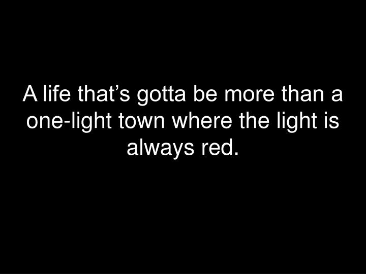 A life that's gotta be more than a one-light town where the light is always red.