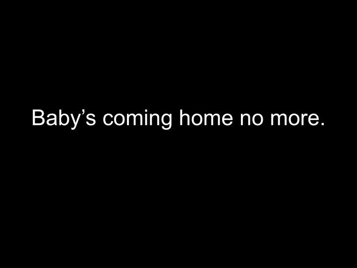 Baby's coming home no more.