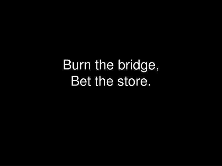 Burn the bridge,