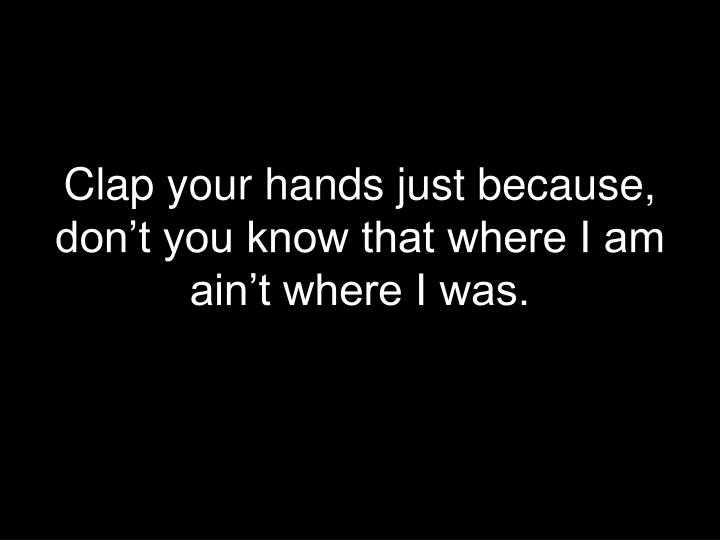 Clap your hands just because, don't you know that where I am ain't where I was.