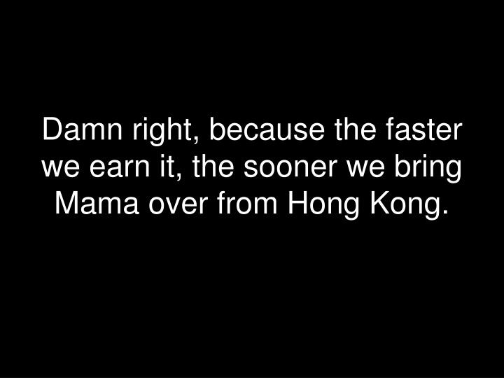 Damn right, because the faster we earn it, the sooner we bring Mama over from Hong Kong.