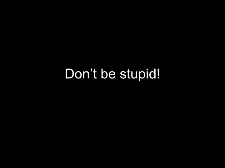 Don't be stupid!