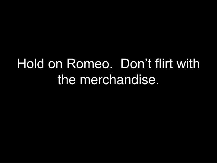 Hold on Romeo.  Don't flirt with the merchandise.